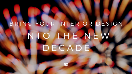BRING YOUR INTERIOR DESIGN INTO THE NEW DECADE